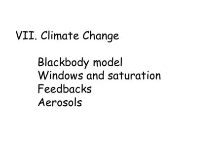 VII. Climate Change Blackbody model Windows and saturation Feedbacks Aerosols.