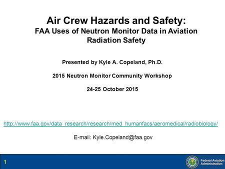 Air Crew Hazards and Safety: FAA Uses of Neutron Monitor Data in Aviation Radiation Safety Presented by Kyle A. Copeland, Ph.D. 2015 Neutron Monitor Community.