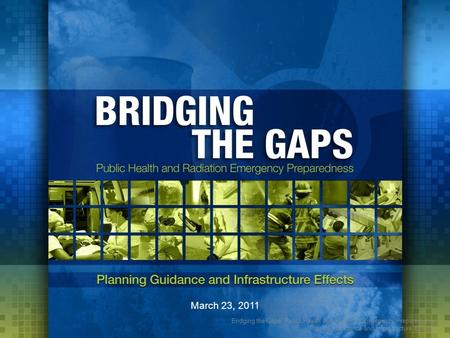Bridging the Gaps: Public Health and Radiation Emergency Preparedness Planning Guidance and Infrastructure Effects March 23, 2011.