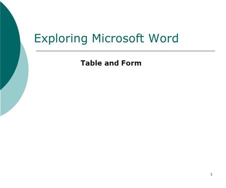 1 Exploring Microsoft Word Table and Form. 2 Tables  Tables feature  Table menu Insert Table command  Cells  Insert  Delete  Borders and Shading.