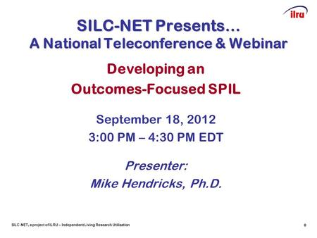SILC-NET, a project of ILRU – Independent Living Research Utilization 0 SILC-NET Presents… A National Teleconference & Webinar Developing an Outcomes-Focused.
