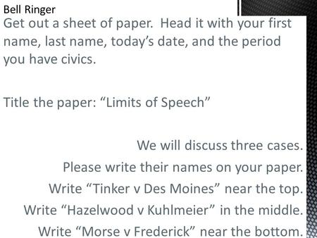 "Get out a sheet of paper. Head it with your first name, last name, today's date, and the period you have civics. Title the paper: ""Limits of Speech"" We."