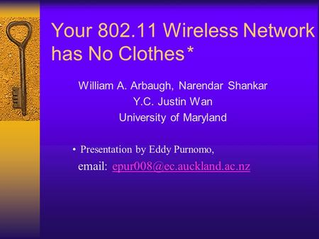 Your 802.11 Wireless Network has No Clothes* William A. Arbaugh, Narendar Shankar Y.C. Justin Wan University of Maryland Presentation by Eddy Purnomo,