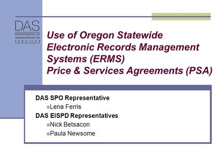 Use of Oregon Statewide Electronic Records Management Systems (ERMS) Price & Services Agreements (PSA) DAS SPO Representative Lena Ferris DAS EISPD Representatives.