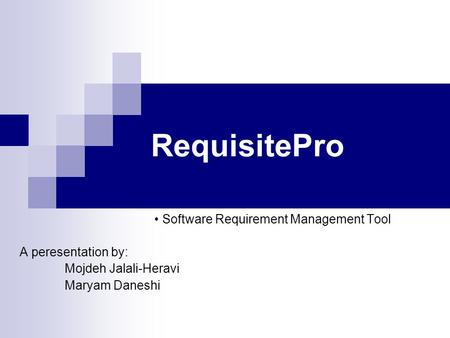 RequisitePro Software Requirement Management Tool A peresentation by: Mojdeh Jalali-Heravi Maryam Daneshi.