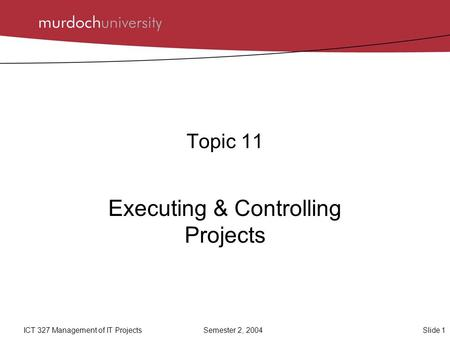 Slide 1ICT 327 Management of IT ProjectsSemester 2, 2004 Topic 11 Executing & Controlling Projects.