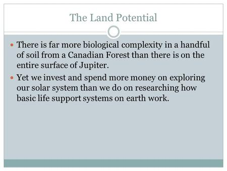 The Land Potential There is far more biological complexity in a handful of soil from a Canadian Forest than there is on the entire surface of Jupiter.
