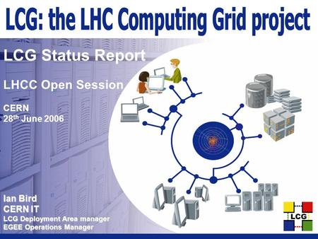 Ian Bird CERN IT LCG Deployment Area manager EGEE Operations Manager LCG Status Report LHCC Open Session CERN 28 th June 2006.