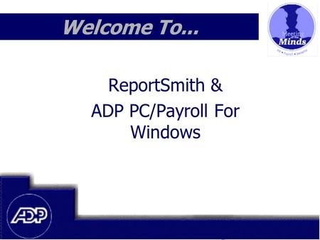 Meeting of the Minds 1999 Welcome To... ReportSmith & ADP PC/Payroll For Windows.