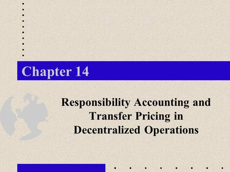 Chapter 14 Responsibility Accounting and Transfer Pricing in Decentralized Operations.