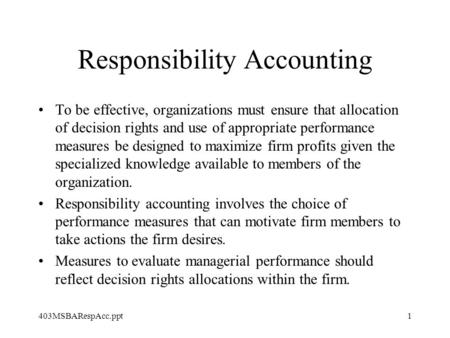 403MSBARespAcc.ppt1 Responsibility Accounting To be effective, organizations must ensure that allocation of decision rights and use of appropriate performance.