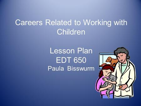 Careers Related to Working with Children Lesson Plan EDT 650 Paula Bisswurm.