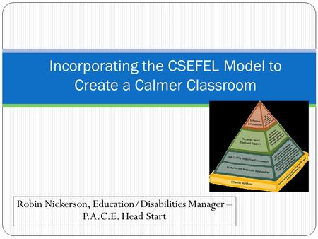 Robin Nickerson, Education/Disabilities Manager – P.A.C.E. Head Start I Incorporating the CSEFEL Model to Create a Calmer Classroom.