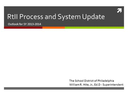  RtII Process and System Update Outlook for SY 2013-2014 The School District of Philadelphia William R. Hite, Jr., Ed.D - Superintendent.