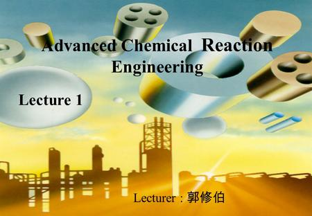 Advanced Chemical Reaction Engineering Lecturer : 郭修伯 Lecture 1.