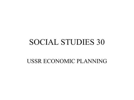 SOCIAL STUDIES 30 USSR ECONOMIC PLANNING. SOVIET ECONOMICS ARTICLE 2 OF SOVIET CONSTITUTION – 'THE ECONOMIC LIFE OF THE USSR IS DETERMINED & DIRECTED.