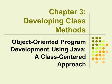 Chapter 3: Developing Class Methods Object-Oriented Program Development Using Java: A Class-Centered Approach.