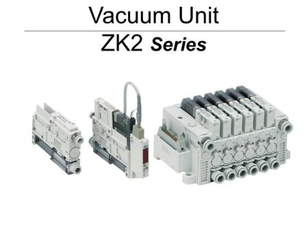 Vacuum Unit ZK2 Series. 1. Features (1) - Improved energy saving Mounting of the digital switch for vacuum with an energy saving function reduces air.