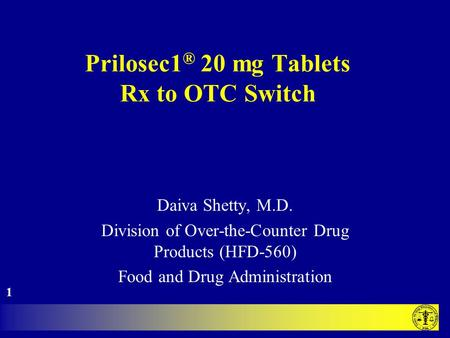 Prilosec1 ® 20 mg Tablets Rx to OTC Switch Daiva Shetty, M.D. Division of Over-the-Counter Drug Products (HFD-560) Food and Drug Administration 1.