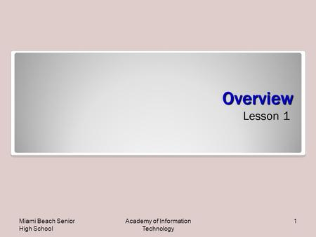 Overview Lesson 1 Miami Beach Senior High School Academy of Information Technology 1.