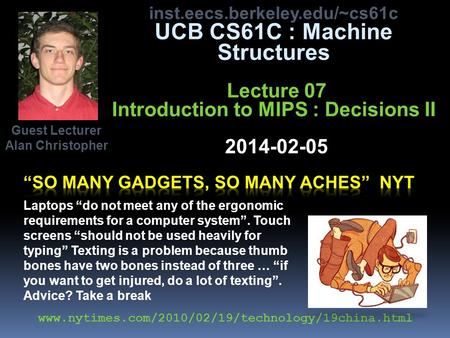 Inst.eecs.berkeley.edu/~cs61c UCB CS61C : Machine Structures Lecture 07 Introduction to MIPS : Decisions II 2014-02-05 Guest Lecturer Alan Christopher.