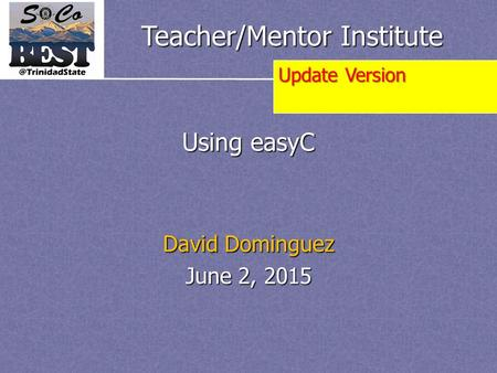 Teacher/Mentor Institute Using easyC David Dominguez June 2, 2015 Update Version.