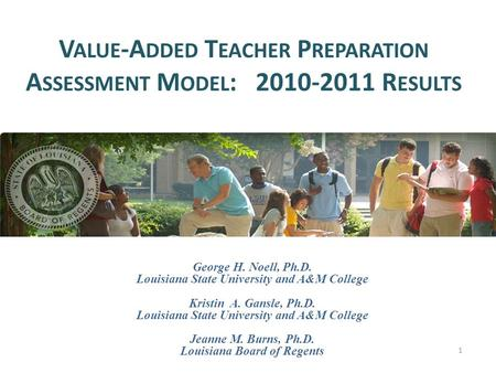V ALUE -A DDED T EACHER P REPARATION A SSESSMENT M ODEL : 2010-2011 R ESULTS 1 George H. Noell, Ph.D. Louisiana State University and A&M College Kristin.