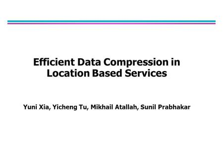 Efficient Data Compression in Location Based Services Yuni Xia, Yicheng Tu, Mikhail Atallah, Sunil Prabhakar.