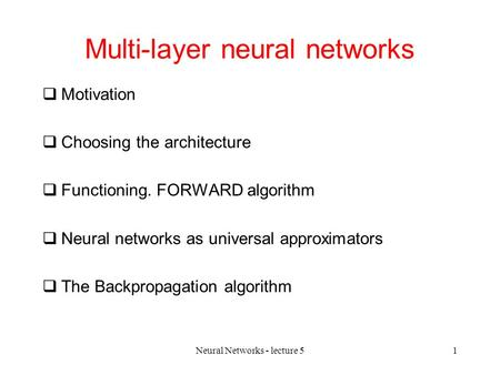 Neural Networks - lecture 51 Multi-layer neural networks  Motivation  Choosing the architecture  Functioning. FORWARD algorithm  Neural networks as.