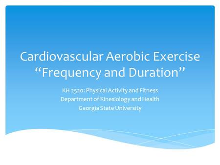 "Cardiovascular Aerobic Exercise ""Frequency and Duration"" KH 2520: Physical Activity and Fitness Department of Kinesiology and Health Georgia State University."