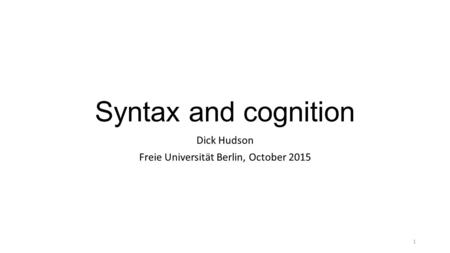 Syntax and cognition Dick Hudson Freie Universität Berlin, October 2015 1.
