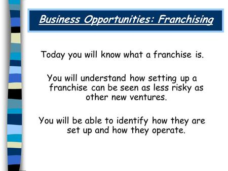 Business Opportunities: Franchising Today you will know what a franchise is. You will understand how setting up a franchise can be seen as less risky as.
