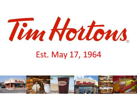 Est. May 17, 1964. How it Started… Tim Horton and Jim Charade attempted and failed in opening a hamburger business. Decided to try again with a coffee.