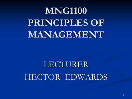 MNG1100 PRINCIPLES OF MANAGEMENT 1 LECTURER HECTOR EDWARDS.