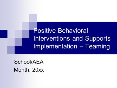 Positive Behavioral Interventions and Supports Implementation – Teaming School/AEA Month, 20xx.