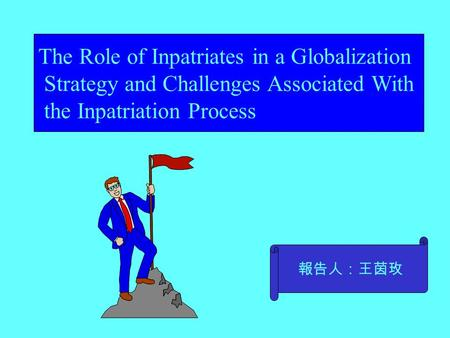 The Role of Inpatriates in a Globalization Strategy and Challenges Associated With the Inpatriation Process 報告人:王茵玫.
