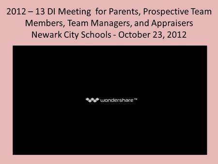 2012 – 13 DI Meeting for Parents, Prospective Team Members, Team Managers, and Appraisers Newark City Schools - October 23, 2012.
