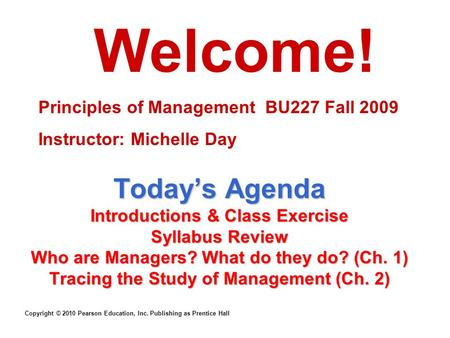 Copyright © 2010 Pearson Education, Inc. Publishing as Prentice Hall Today's Agenda Introductions & Class Exercise Syllabus Review Who are Managers? What.