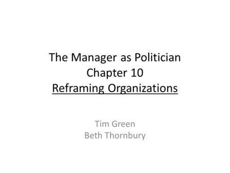 The Manager as Politician Chapter 10 Reframing Organizations Tim Green Beth Thornbury.