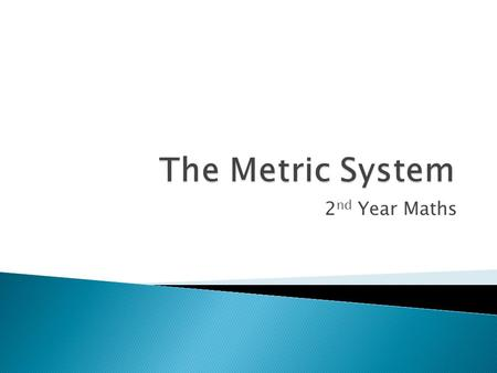 2 nd Year Maths.  The metric system is an international decimalised system of measurement that was originally based on the mètre des archives and the.