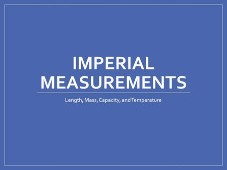 IMPERIAL MEASUREMENTS Length, Mass, Capacity, and Temperature.