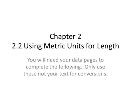 Chapter 2 2.2 Using Metric Units for Length You will need your data pages to complete the following. Only use these not your text for conversions.