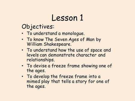 Lesson 1 Objectives: To understand a monologue. To know The Seven Ages of Man by William Shakespeare. To understand how the use of space and levels can.
