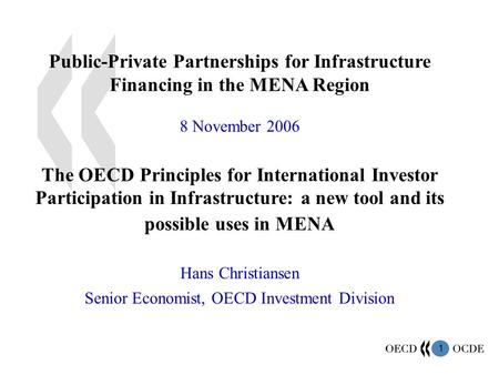 1 Public-Private Partnerships for Infrastructure Financing in the MENA Region 8 November 2006 The OECD Principles for International Investor Participation.