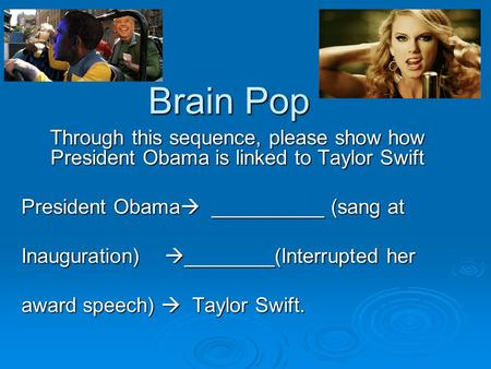 Brain Pop Through this sequence, please show how President Obama is linked to Taylor Swift President Obama  __________ (sang at Inauguration)  ________(Interrupted.