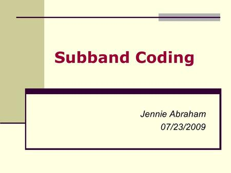 Subband Coding Jennie Abraham 07/23/2009. Overview Previously, different compression schemes were looked into – (i)Vector Quantization Scheme (ii)Differential.