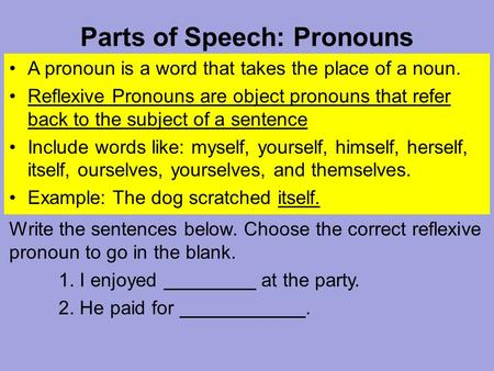 Parts of Speech: Pronouns A pronoun is a word that takes the place of a noun. Reflexive Pronouns are object pronouns that refer back to the subject of.