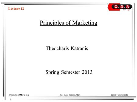Principles of MarketingTheocharis Katranis, MBASpring Semester 2013 Principles of Marketing Theocharis Katranis Lecture 12 Spring Semester 2013 1.