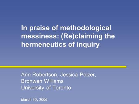 In praise of methodological messiness: (Re)claiming the hermeneutics of inquiry Ann Robertson, Jessica Polzer, Bronwen Williams University of Toronto March.