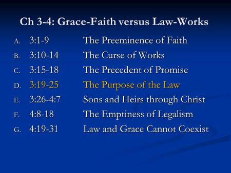 Ch 3-4: Grace-Faith versus Law-Works A. 3:1-9The Preeminence of Faith B. 3:10-14The Curse of Works C. 3:15-18The Precedent of Promise D. 3:19-25The Purpose.